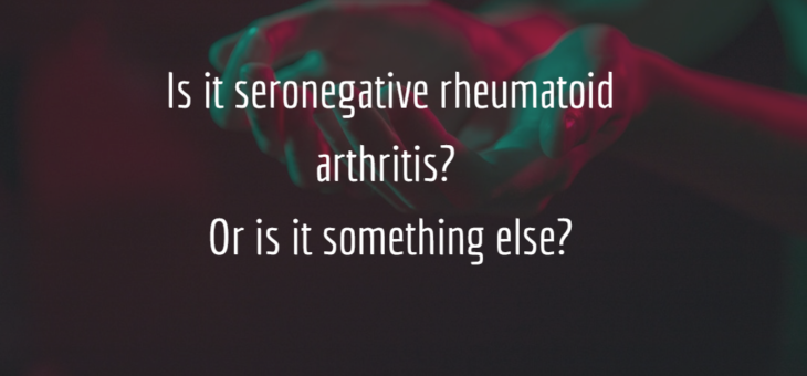 Is it seronegative rheumatoid arthritis? Or is it something else?